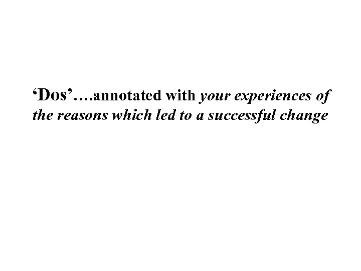 'Dos'…. annotated with your experiences of the reasons which led to a successful change