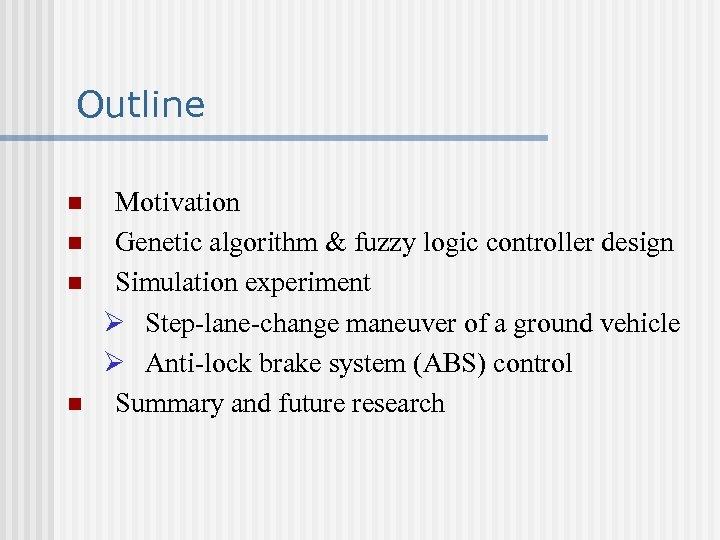 Outline n n Motivation Genetic algorithm & fuzzy logic controller design Simulation experiment Ø