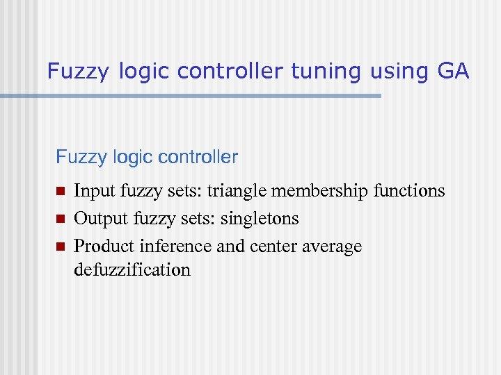 Fuzzy logic controller tuning using GA Fuzzy logic controller n n n Input fuzzy
