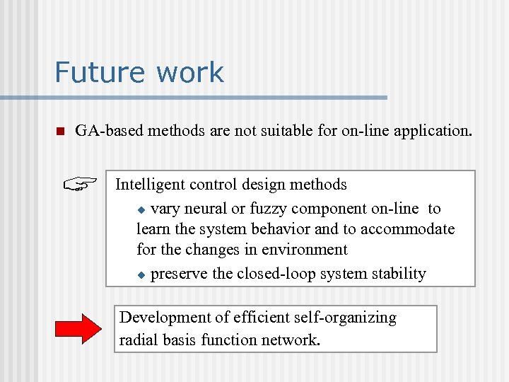 Future work n GA-based methods are not suitable for on-line application. Intelligent control design