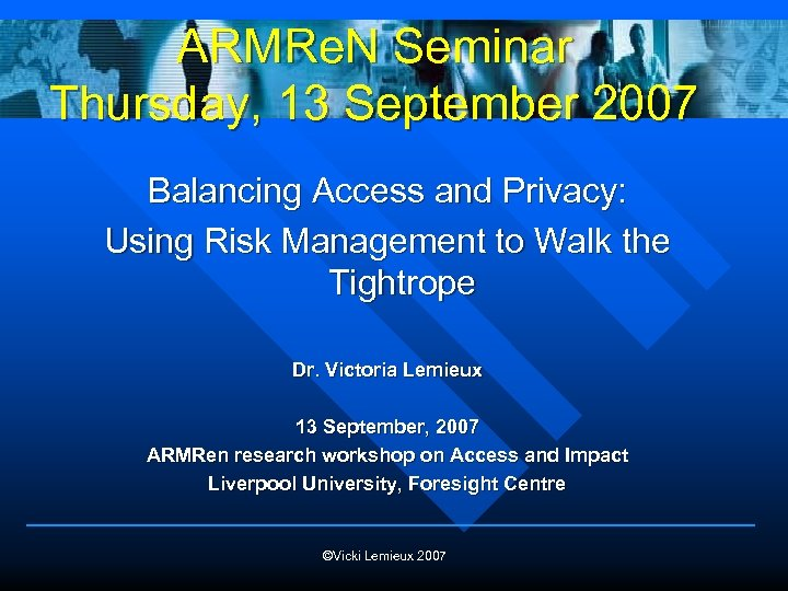 ARMRe. N Seminar Thursday, 13 September 2007 Balancing Access and Privacy: Using Risk Management