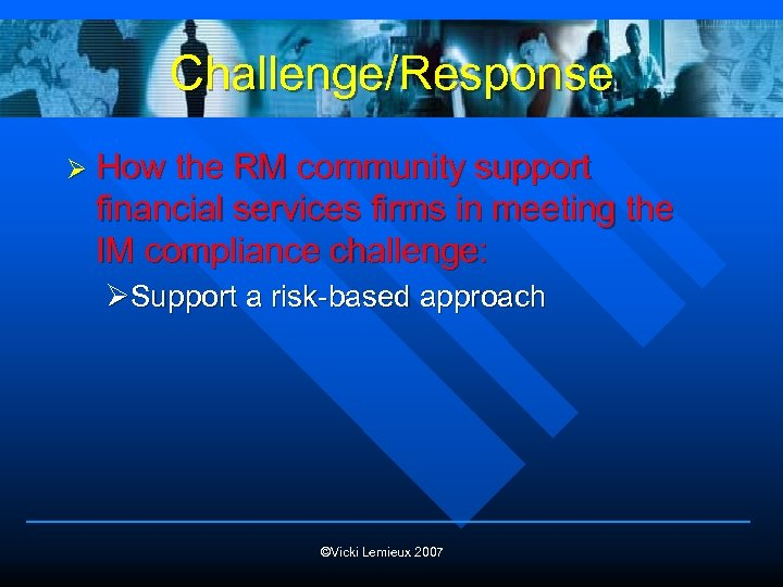 Challenge/Response Ø How the RM community support financial services firms in meeting the IM