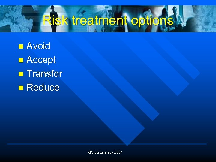 Risk treatment options Avoid n Accept n Transfer n Reduce n ©Vicki Lemieux 2007