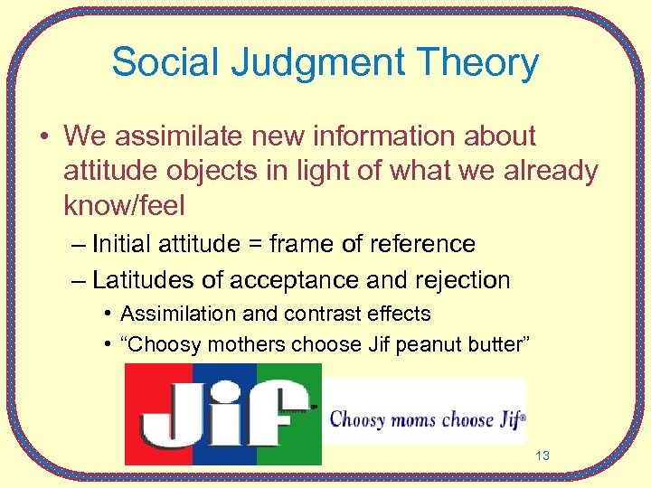 Social Judgment Theory • We assimilate new information about attitude objects in light of