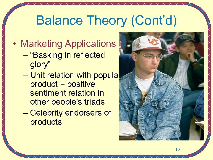 "Balance Theory (Cont'd) • Marketing Applications – ""Basking in reflected glory"" – Unit relation"