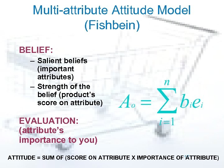 Multi-attribute Attitude Model (Fishbein) BELIEF: – Salient beliefs (important attributes) – Strength of the