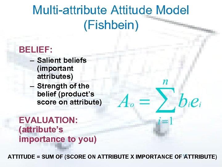 Multi-attribute Attitude Model (Fishbein) BELIEF: – Salient beliefs (important attributes) – Strength of the