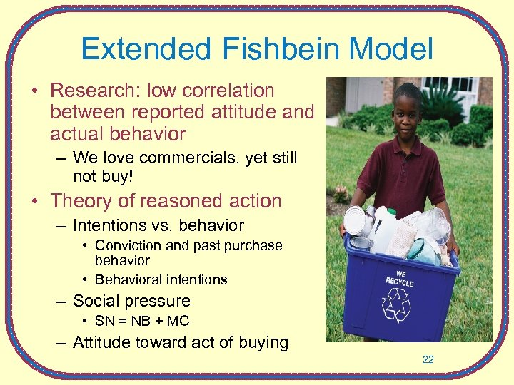 Extended Fishbein Model • Research: low correlation between reported attitude and actual behavior –