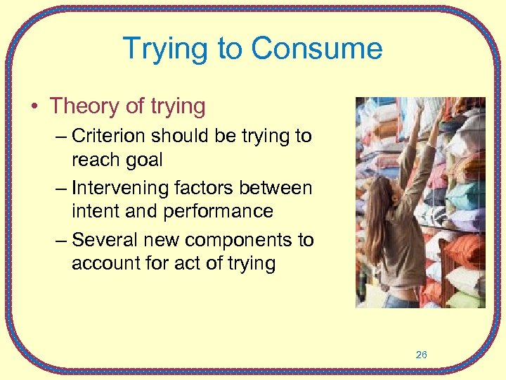 Trying to Consume • Theory of trying – Criterion should be trying to reach