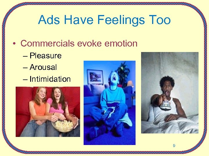 Ads Have Feelings Too • Commercials evoke emotion – Pleasure – Arousal – Intimidation