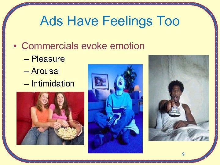 Ads Have Feelings Too • Commercials evoke emotion – Pleasure – Arousal – Intimidation