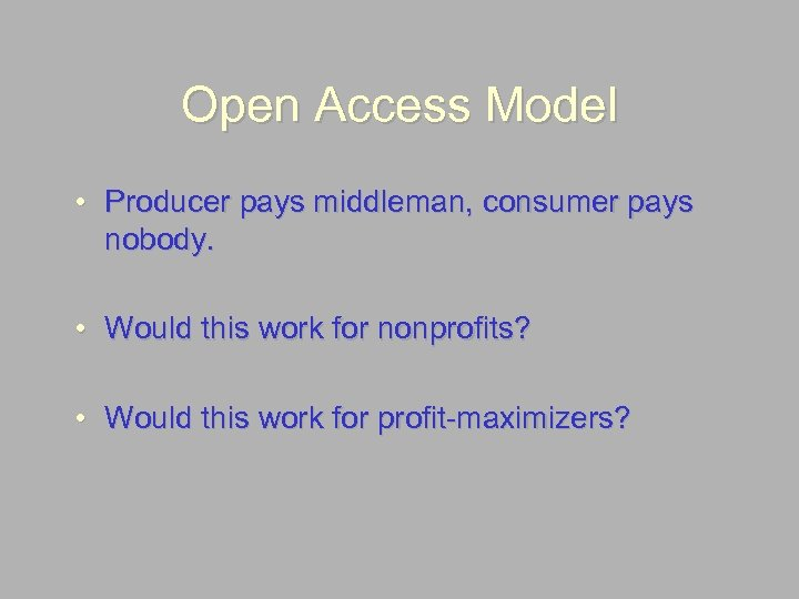 Open Access Model • Producer pays middleman, consumer pays nobody. • Would this work