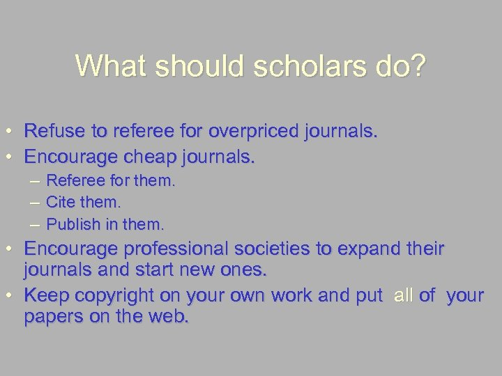 What should scholars do? • Refuse to referee for overpriced journals. • Encourage cheap