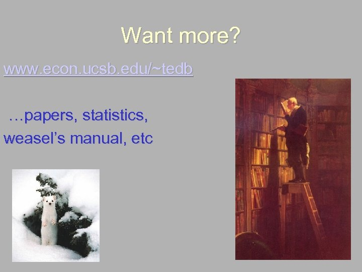Want more? www. econ. ucsb. edu/~tedb …papers, statistics, weasel's manual, etc