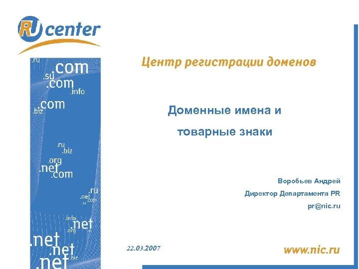 Доменные имена и товарные знаки Воробьев Андрей Директор Департамента PR pr@nic. ru 22. 03.