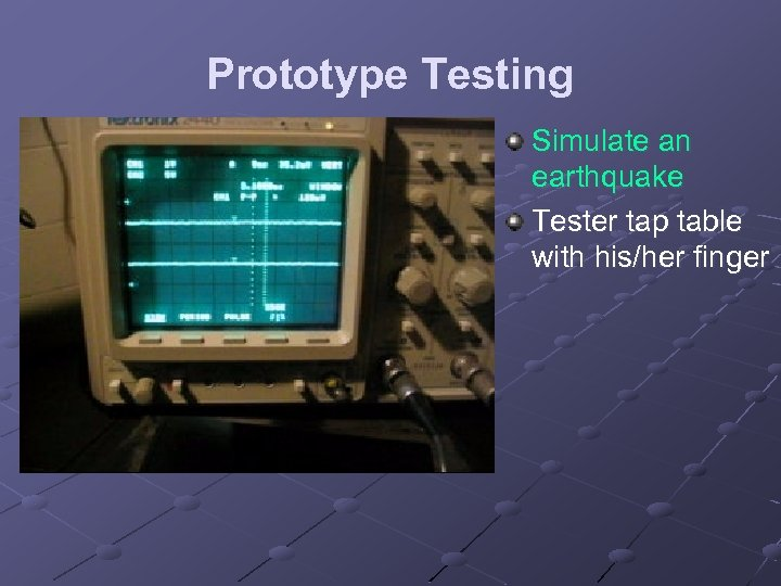 Prototype Testing Simulate an earthquake Tester tap table with his/her finger