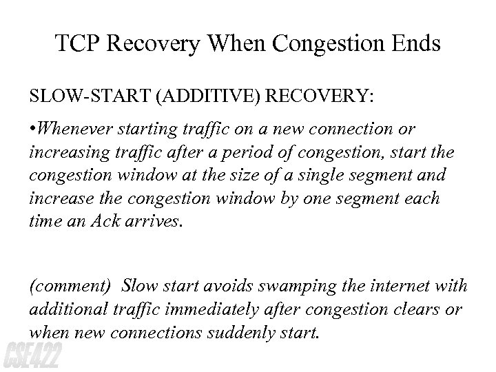 TCP Recovery When Congestion Ends SLOW-START (ADDITIVE) RECOVERY: • Whenever starting traffic on a