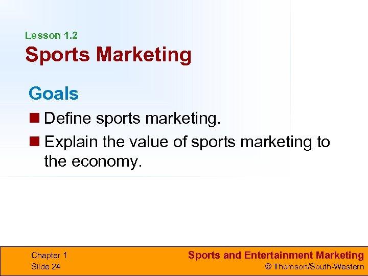 Lesson 1. 2 Sports Marketing Goals n Define sports marketing. n Explain the value