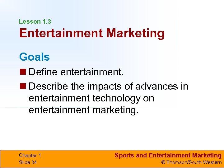 Lesson 1. 3 Entertainment Marketing Goals n Define entertainment. n Describe the impacts of