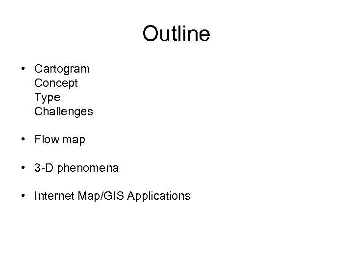 Outline • Cartogram Concept Type Challenges • Flow map • 3 -D phenomena •