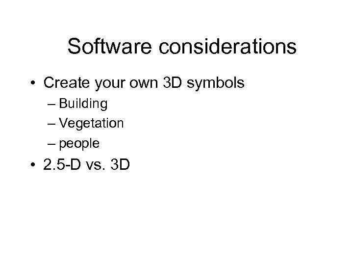 Software considerations • Create your own 3 D symbols – Building – Vegetation –
