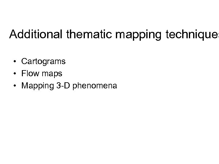 Additional thematic mapping techniques • Cartograms • Flow maps • Mapping 3 -D phenomena