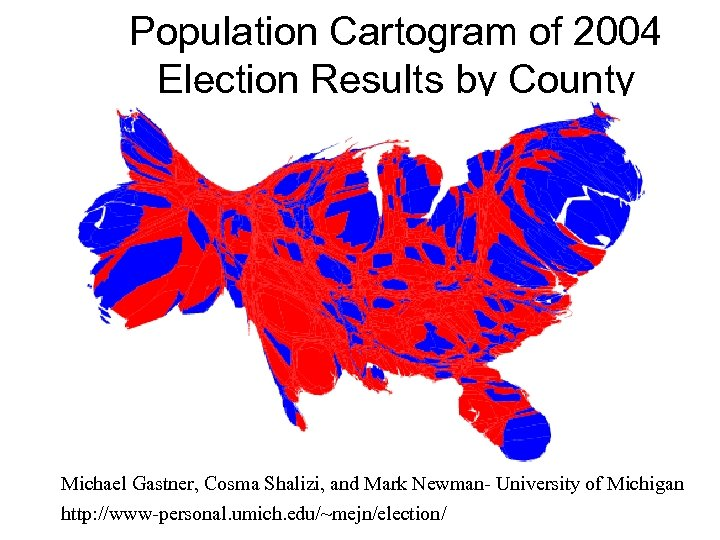Population Cartogram of 2004 Election Results by County Michael Gastner, Cosma Shalizi, and Mark
