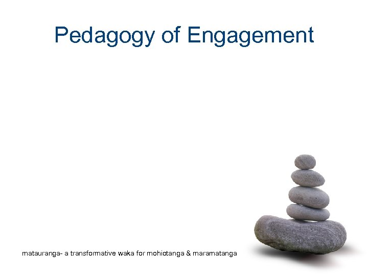 Pedagogy of Engagement matauranga- a transformative waka for mohiotanga & maramatanga