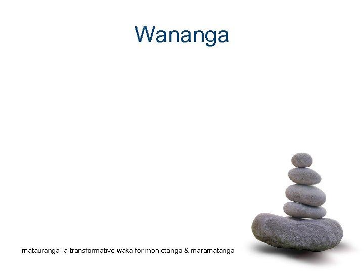 Wananga matauranga- a transformative waka for mohiotanga & maramatanga