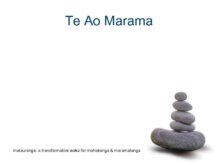 Te Ao Marama matauranga- a transformative waka for mohiotanga & maramatanga