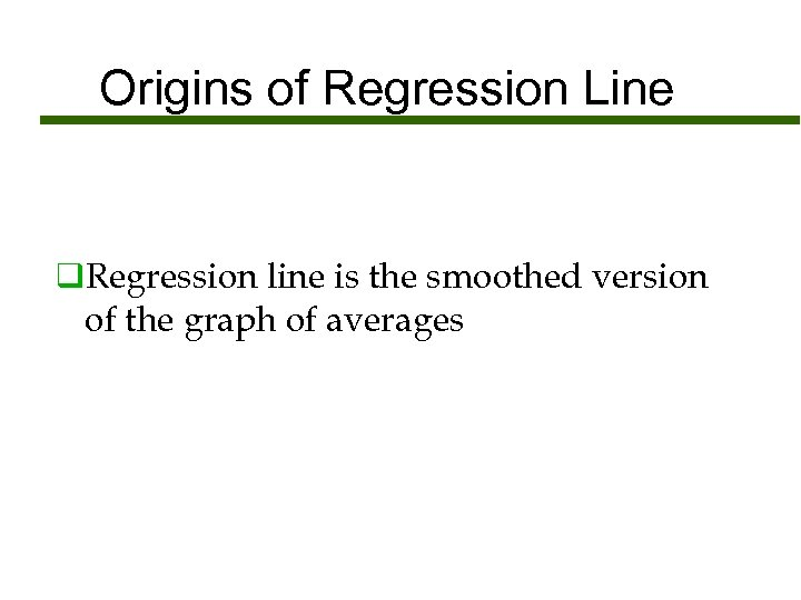 Origins of Regression Line q. Regression line is the smoothed version of the graph