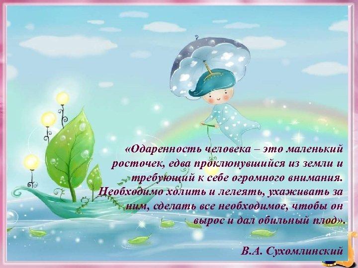 «Одаренность человека – это маленький росточек, едва проклюнувшийся из земли и требующий к