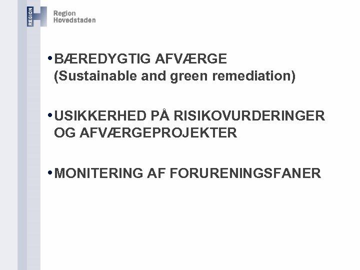 • BÆREDYGTIG AFVÆRGE (Sustainable and green remediation) • USIKKERHED PÅ RISIKOVURDERINGER OG AFVÆRGEPROJEKTER