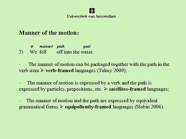 Universiteit van Amsterdam Manner of the motion: tr manner path goal 3) We fell