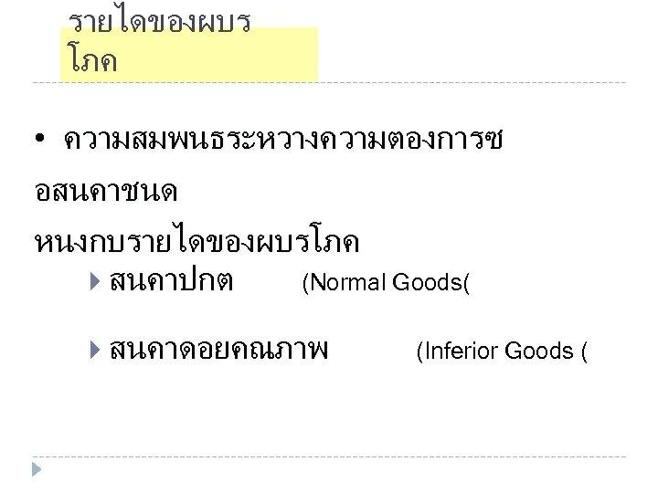 รายไดของผบร โภค • ความสมพนธระหวางความตองการซ อสนคาชนด หนงกบรายไดของผบรโภค สนคาปกต (Normal Goods( สนคาดอยคณภาพ (Inferior Goods (