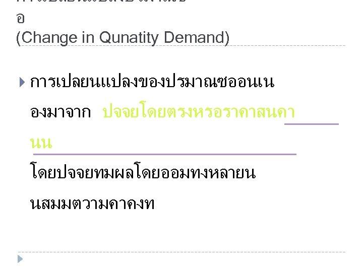 การเปลยนแปลงปรมาณซ อ (Change in Qunatity Demand) การเปลยนแปลงของปรมาณซออนเน องมาจาก ปจจยโดยตรงหรอราคาสนคา นน โดยปจจยทมผลโดยออมทงหลายน นสมมตวามคาคงท