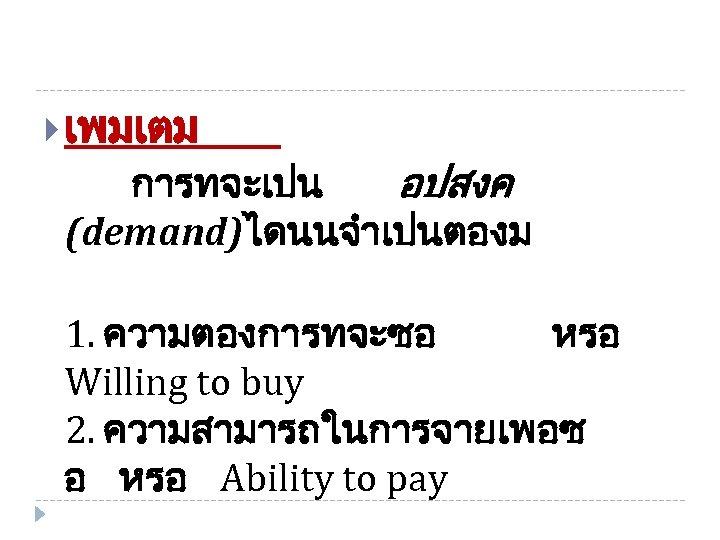 เพมเตม การทจะเปน อปสงค (demand)ไดนนจำเปนตองม 1. ความตองการทจะซอ หรอ Willing to buy 2. ความสามารถในการจายเพอซ อ