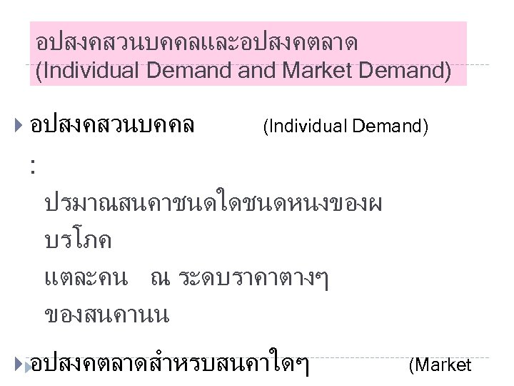 อปสงคสวนบคคลและอปสงคตลาด (Individual Demand Market Demand) อปสงคสวนบคคล (Individual Demand) : ปรมาณสนคาชนดใดชนดหนงของผ บรโภค แตละคน ณ ระดบราคาตางๆ