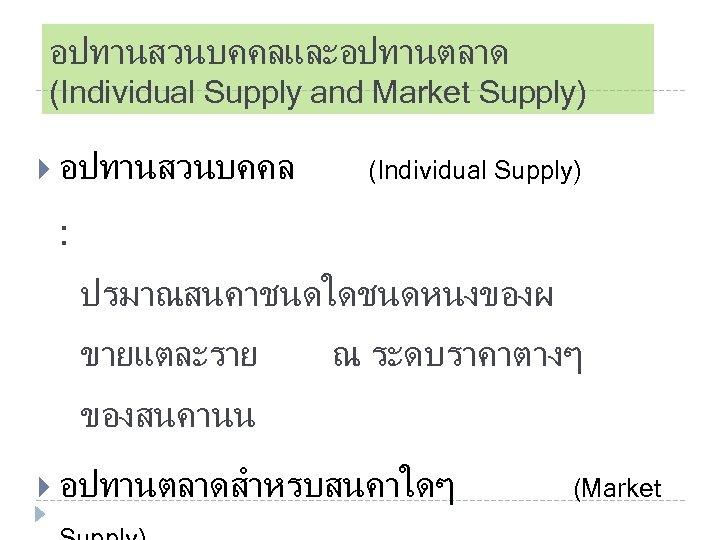 อปทานสวนบคคลและอปทานตลาด (Individual Supply and Market Supply) อปทานสวนบคคล (Individual Supply) : ปรมาณสนคาชนดใดชนดหนงของผ ขายแตละราย ณ ระดบราคาตางๆ