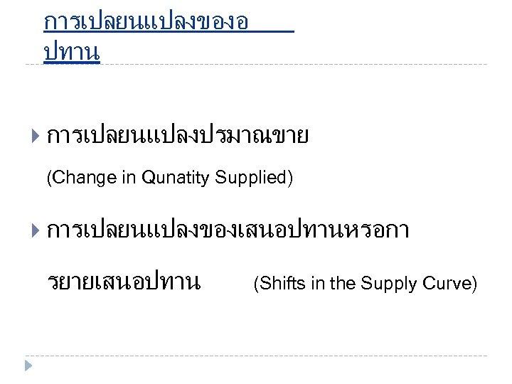 การเปลยนแปลงของอ ปทาน การเปลยนแปลงปรมาณขาย (Change in Qunatity Supplied) การเปลยนแปลงของเสนอปทานหรอกา รยายเสนอปทาน (Shifts in the Supply Curve)
