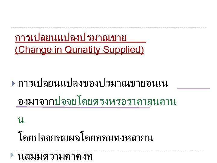 การเปลยนแปลงปรมาณขาย (Change in Qunatity Supplied) การเปลยนแปลงของปรมาณขายอนเน องมาจากปจจยโดยตรงหรอราคาสนคาน น โดยปจจยทมผลโดยออมทงหลายน นสมมตวามคาคงท