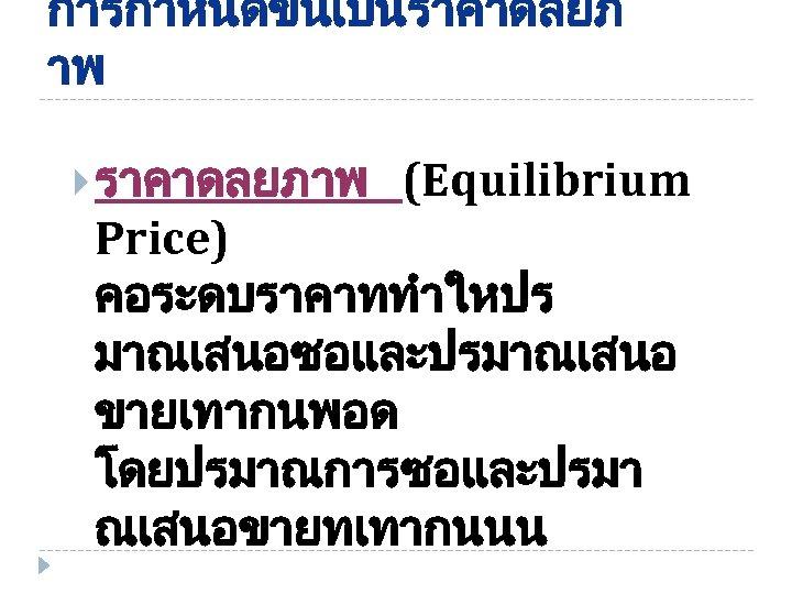 การกำหนดขนเปนราคาดลยภ าพ ราคาดลยภาพ (Equilibrium Price) คอระดบราคาททำใหปร มาณเสนอซอและปรมาณเสนอ ขายเทากนพอด โดยปรมาณการซอและปรมา ณเสนอขายทเทากนนน