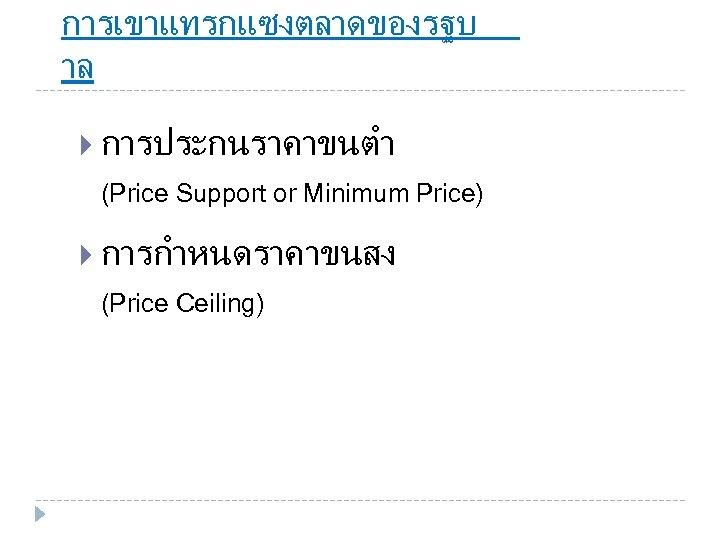 การเขาแทรกแซงตลาดของรฐบ าล การประกนราคาขนตำ (Price Support or Minimum Price) การกำหนดราคาขนสง (Price Ceiling)