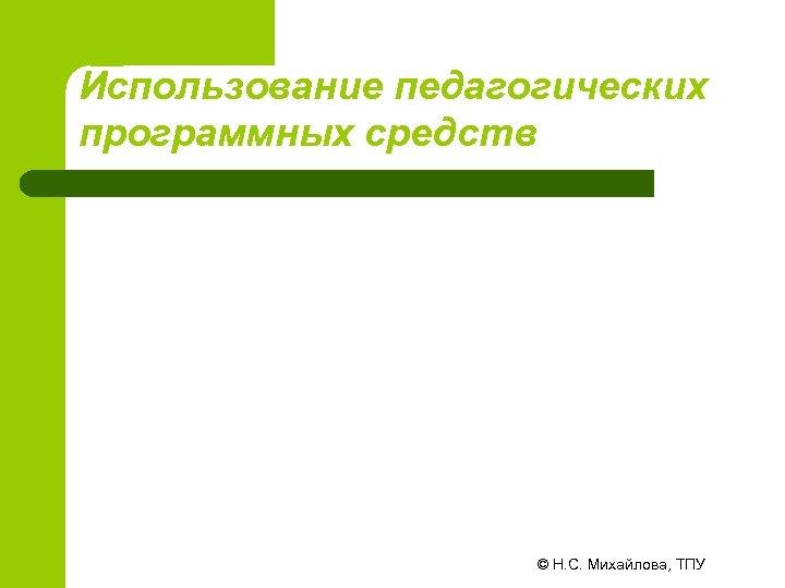 Использование педагогических программных средств © Н. С. Михайлова, ТПУ