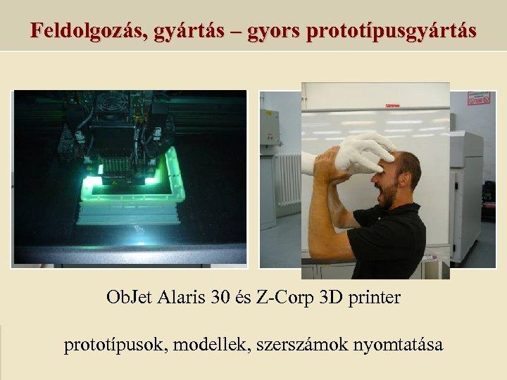 Feldolgozás, gyártás – gyors prototípusgyártás Ob. Jet Alaris 30 és Z-Corp 3 D printer