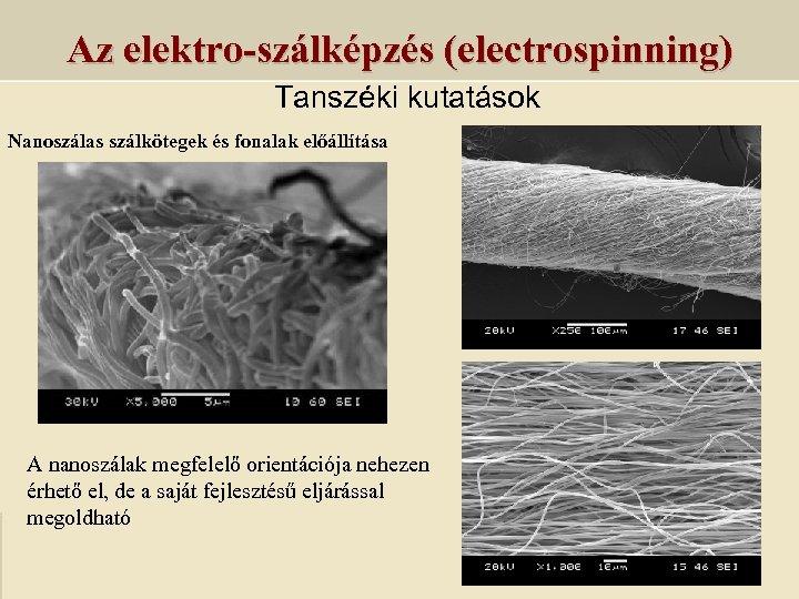 Az elektro-szálképzés (electrospinning) Tanszéki kutatások Nanoszálas szálkötegek és fonalak előállítása A nanoszálak megfelelő orientációja