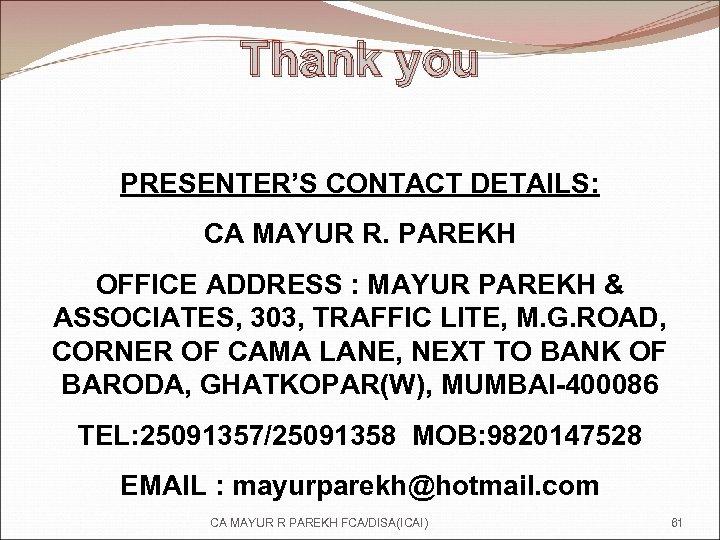 Thank you PRESENTER'S CONTACT DETAILS: CA MAYUR R. PAREKH OFFICE ADDRESS : MAYUR PAREKH