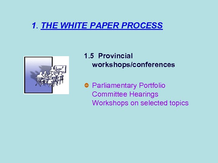 1. THE WHITE PAPER PROCESS 1. 5 Provincial workshops/conferences Parliamentary Portfolio Committee Hearings Workshops