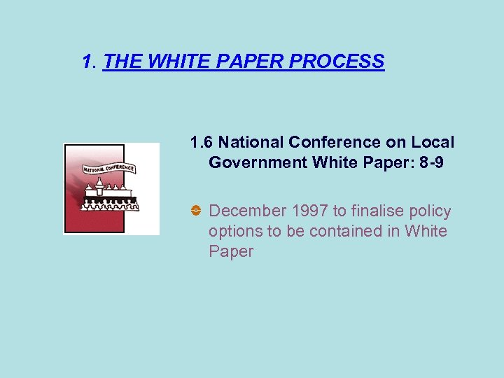 1. THE WHITE PAPER PROCESS 1. 6 National Conference on Local Government White Paper: