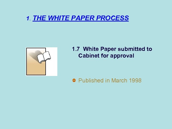 1. THE WHITE PAPER PROCESS 1. 7 White Paper submitted to Cabinet for approval